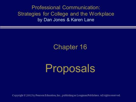 Copyright © 2002 by Pearson Education, Inc., publishing as Longman Publishers. All rights reserved. Chapter 16 Proposals Professional Communication: Strategies.