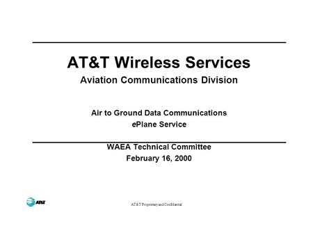 AT&T Proprietary and Confidential AT&T Wireless Services Aviation Communications Division Air to Ground Data Communications ePlane Service WAEA Technical.
