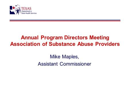 Annual Program Directors Meeting Association of Substance Abuse Providers Mike Maples, Assistant Commissioner.