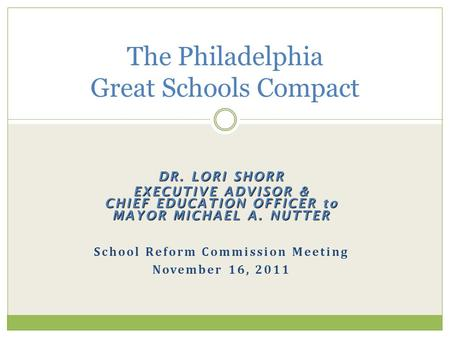 DR. LORI SHORR EXECUTIVE ADVISOR & CHIEF EDUCATION OFFICER to MAYOR MICHAEL A. NUTTER School Reform Commission Meeting November 16, 2011 The Philadelphia.