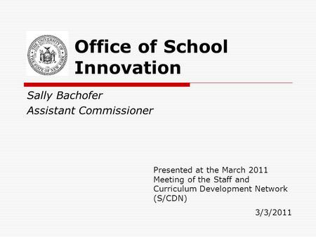 Sally Bachofer Assistant Commissioner Office of School Innovation Presented at the March 2011 Meeting of the Staff and Curriculum Development Network (S/CDN)