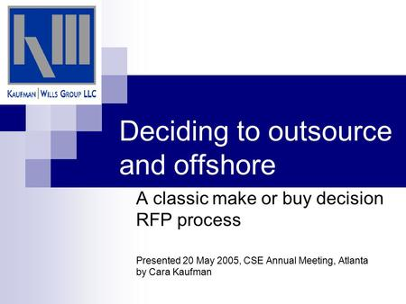Deciding to outsource and offshore A classic make or buy decision RFP process Presented 20 May 2005, CSE Annual Meeting, Atlanta by Cara Kaufman.