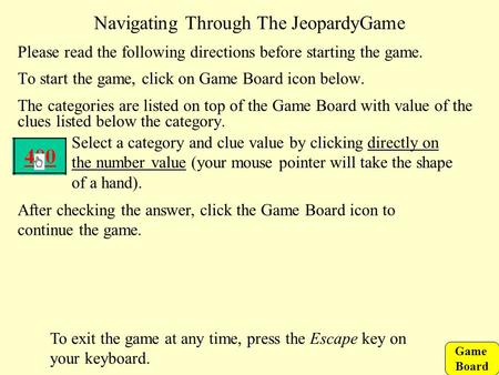 Game Board Navigating Through The JeopardyGame Please read the following directions before starting the game. To start the game, click on Game Board icon.