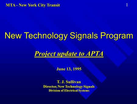 MTA - New York City Transit 1 New Technology Signals Program Project update to APTA June 13, 1995 T. J. Sullivan Director, New Technology Signals Division.
