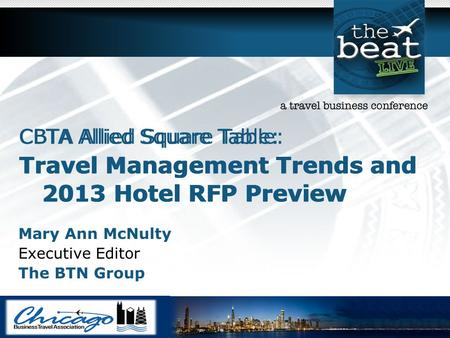 CBTA Allied Square Table: Travel Management Trends and 2013 Hotel RFP Preview Mary Ann McNulty Executive Editor The BTN Group CBTA Allied Square Table: