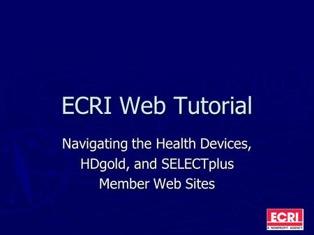 ECRI Web Tutorial Navigating the Health Devices, HDgold, and SELECTplus Member Web Sites.