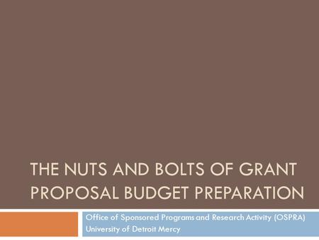 THE NUTS AND BOLTS OF GRANT PROPOSAL BUDGET PREPARATION Office of Sponsored Programs and Research Activity (OSPRA) University of Detroit Mercy.
