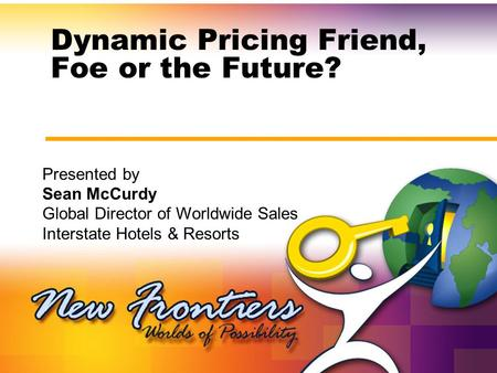 Dynamic Pricing Friend, Foe or the Future? Presented by Sean McCurdy Global Director of Worldwide Sales Interstate Hotels & Resorts.