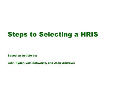 Steps to Selecting a HRIS Based on Article by: John Ryder, Lois Schwartz, and Jean Andrews.