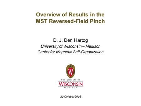 Overview of Results in the MST Reversed-Field Pinch D. J. Den Hartog University of Wisconsin – Madison Center for Magnetic Self-Organization 20 October.