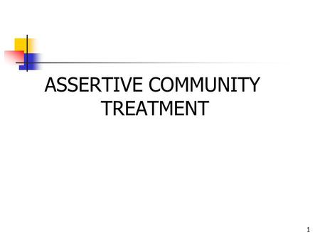 1 ASSERTIVE COMMUNITY TREATMENT. 2 Assertive Community Treatment (ACT) Assertive Community Treatment (ACT) is a self-contained mental health program made.