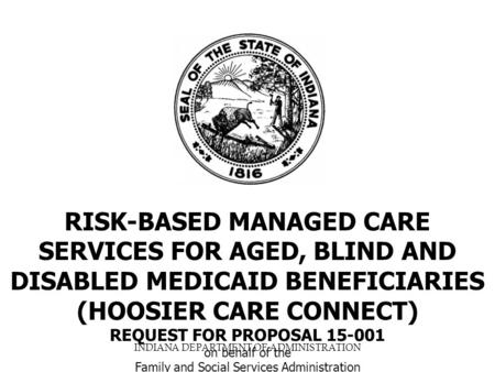 INDIANA DEPARTMENT OF ADMINISTRATION RISK-BASED MANAGED CARE SERVICES FOR AGED, BLIND AND DISABLED MEDICAID BENEFICIARIES (HOOSIER CARE CONNECT) REQUEST.