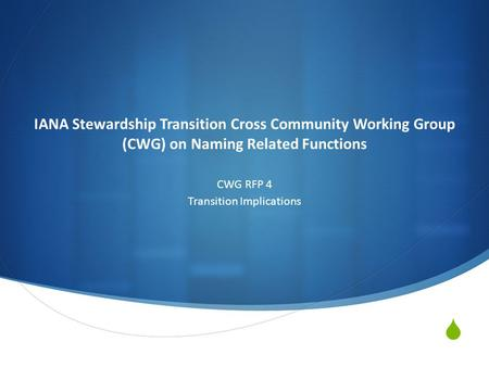 IANA Stewardship Transition Cross Community Working Group (CWG) on Naming Related Functions CWG RFP 4 Transition Implications.