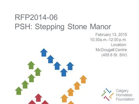 RFP2014-06 PSH: Stepping Stone Manor February 13, 2015 10:30a.m.-12:00 p.m. Location: McDougall Centre (455 6 St. SW)