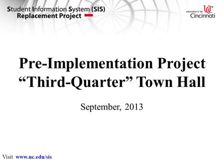 "Pre-Implementation Project ""Third-Quarter"" Town Hall September, 2013 Visit www.uc.edu/sis."