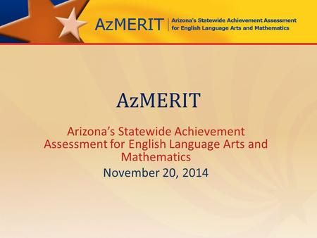 AzMERIT Arizona's Statewide Achievement Assessment for English Language Arts and Mathematics November 20, 2014.
