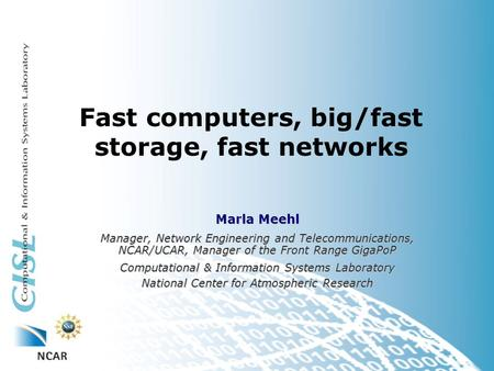 Fast computers, big/fast storage, fast networks Marla Meehl Manager, Network Engineering and Telecommunications, NCAR/UCAR, Manager of the Front Range.
