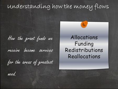 Understanding how the money flows How the grant funds we receive become services for the areas of greatest need.