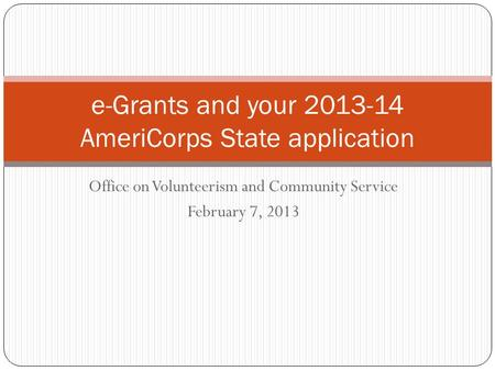Office on Volunteerism and Community Service February 7, 2013 e-Grants and your 2013-14 AmeriCorps State application.