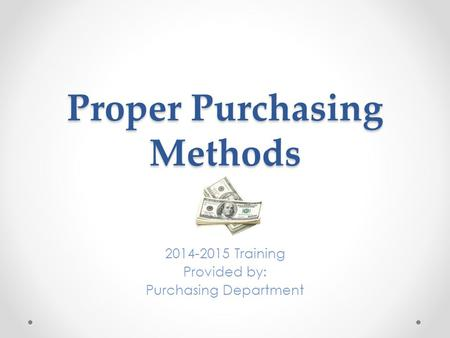 Proper Purchasing Methods 2014-2015 Training Provided by: Purchasing Department.