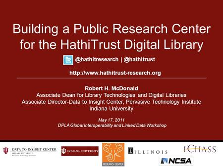May 17, 2011 DPLA Global Interoperability and Linked Data Workshop Building a Public Research Center for the HathiTrust Digital Library Robert H. McDonald.