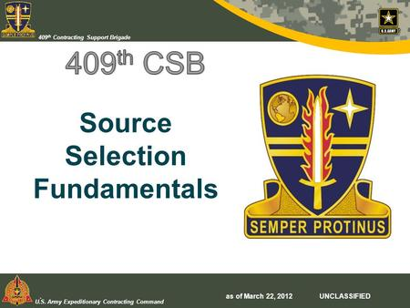 U.S. Army Expeditionary Contracting Command 409 th Contracting Support Brigade Source Selection Fundamentals. as of March 22, 2012 UNCLASSIFIED.
