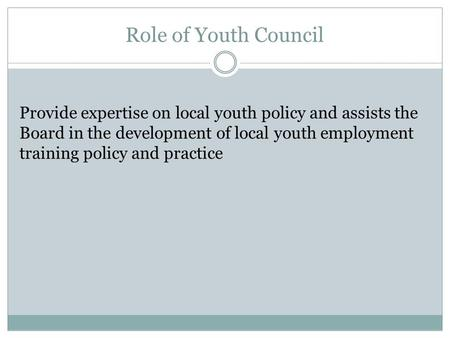 Role of Youth Council Provide expertise on local youth policy and assists the Board in the development of local youth employment training policy and practice.