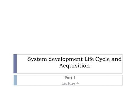 System development Life Cycle and Acquisition Part 1 Lecture 4.