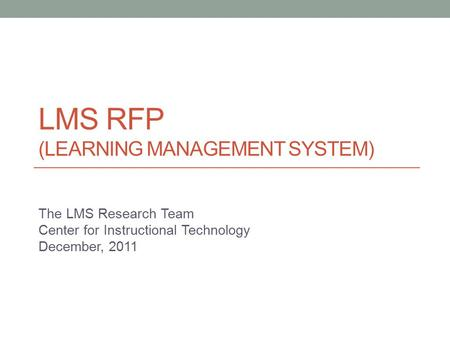 LMS RFP (LEARNING MANAGEMENT SYSTEM) The LMS Research Team Center for Instructional Technology December, 2011.