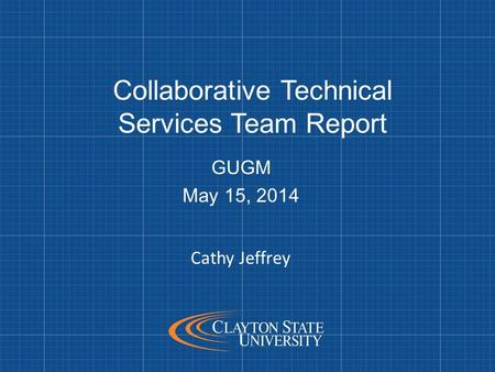 Collaborative Technical Services Team Report GUGM May 15, 2014 Cathy Jeffrey.