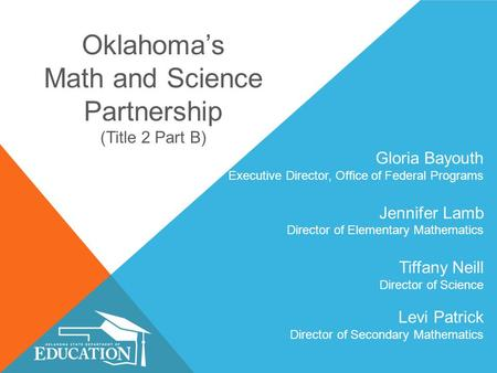 Oklahoma's Math and Science Partnership (Title 2 Part B) Gloria Bayouth Executive Director, Office of Federal Programs Jennifer Lamb Director of Elementary.