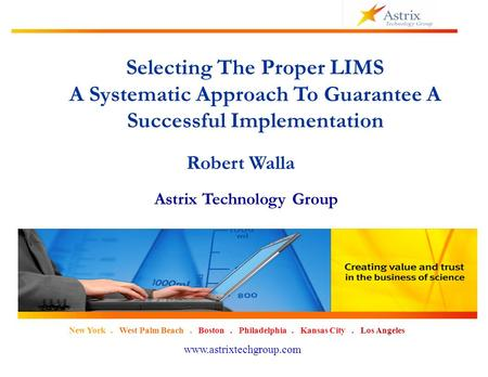 1 New York. West Palm Beach. Boston. Philadelphia. Kansas City. Los Angeles www.astrixtechgroup.com Selecting The Proper LIMS A Systematic Approach To.