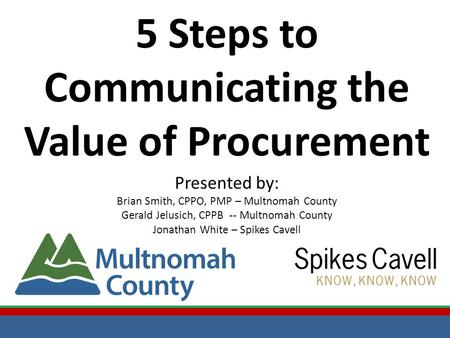 5 Steps to Communicating the Value of Procurement Presented by: Brian Smith, CPPO, PMP – Multnomah County Gerald Jelusich, CPPB -- Multnomah County Jonathan.