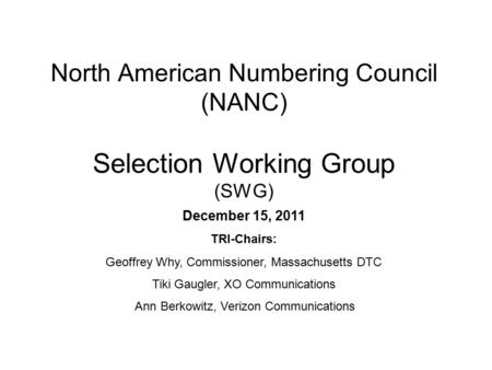 North American Numbering Council (NANC) Selection Working Group (SWG) December 15, 2011 TRI-Chairs: Geoffrey Why, Commissioner, Massachusetts DTC Tiki.