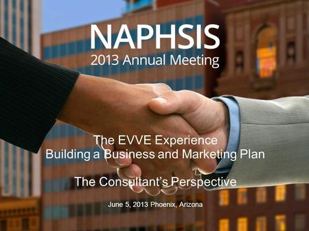 The EVVE Experience Building a Business and Marketing Plan The Consultant's Perspective June 5, 2013 Phoenix, Arizona.