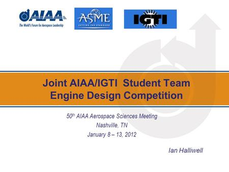 Joint AIAA/IGTI Student Team Engine Design Competition 50 th AIAA Aerospace Sciences Meeting Nashville, TN January 8 – 13, 2012 Ian Halliwell.