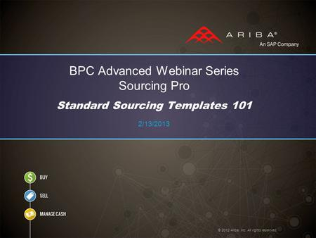 BPC Advanced Webinar Series Sourcing Pro Standard Sourcing Templates 101 2/13/2013 © 2012 Ariba, Inc. All rights reserved.