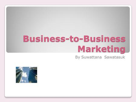 Business-to-Business Marketing By Suwattana Sawatasuk.