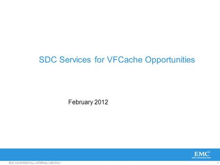 1EMC CONFIDENTIAL—INTERNAL USE ONLY SDC Services for VFCache Opportunities February 2012.