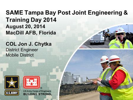 US Army Corps of Engineers BUILDING STRONG ® SAME Tampa Bay Post Joint Engineering & Training Day 2014 August 20, 2014 MacDill AFB, Florida COL Jon J.