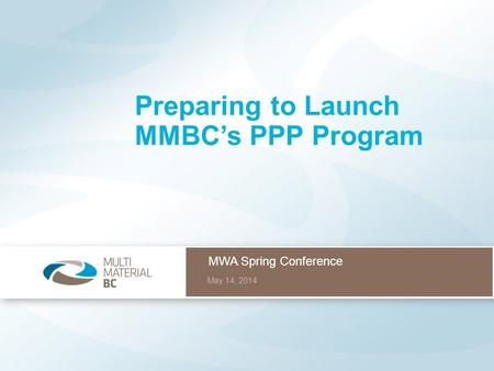 MWA Spring Conference May 14, 2014 Preparing to Launch MMBC's PPP Program.