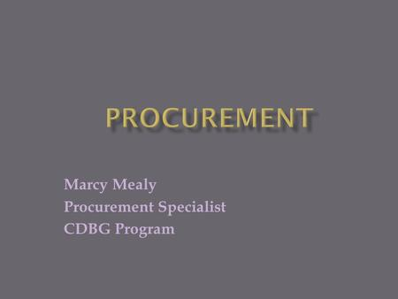Marcy Mealy Procurement Specialist CDBG Program.  Recipients of CDBG funds are responsible for ensuring that goods and services are procured competitively.