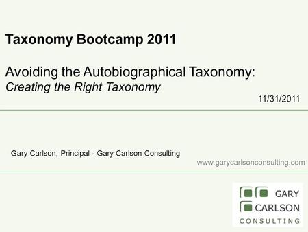 Taxonomy Bootcamp 2011 Avoiding the Autobiographical Taxonomy: Creating the Right Taxonomy 11/31/2011 Gary Carlson, Principal - Gary Carlson Consulting.