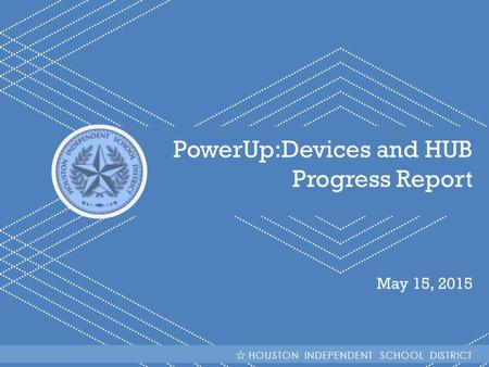 HISD Becoming #GreatAllOver PowerUp:Devices and HUB Progress Report May 15, 2015 HOUSTON INDEPENDENT SCHOOL DISTRICT.