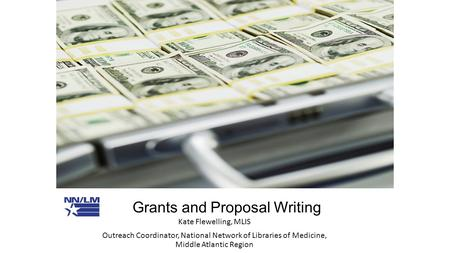 Grants and Proposal Writing Kate Flewelling, MLIS Outreach Coordinator, National Network of Libraries of Medicine, Middle Atlantic Region.