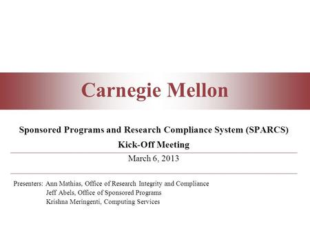 Carnegie Mellon Sponsored Programs and Research Compliance System (SPARCS) Kick-Off Meeting March 6, 2013 Presenters: Ann Mathias, Office of Research Integrity.