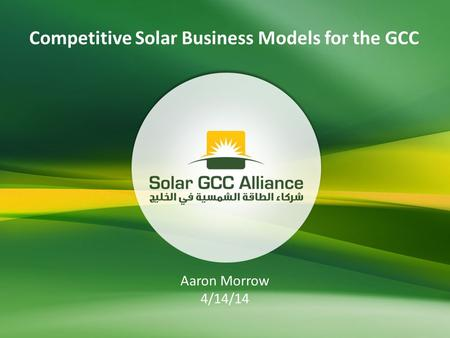 Competitive Solar Business Models for the GCC Aaron Morrow 4/14/14.