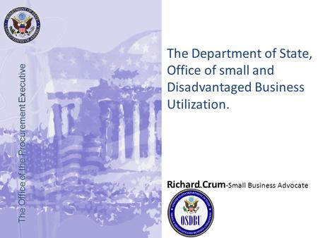 March, 2005 The Office of the Procurement Executive The Department of State, Office of small and Disadvantaged Business Utilization. Richard Crum -Small.
