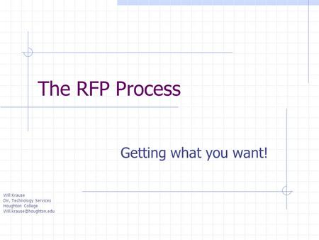 Will Krause Dir, Technology Services Houghton College The RFP Process Getting what you want!