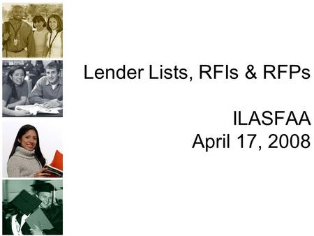 Lender Lists, RFIs & RFPs ILASFAA April 17, 2008.